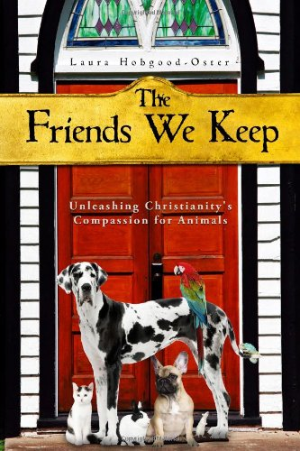 The Friends We Keep: Unleashing Christianity's Compassion for Animals 9781602582644