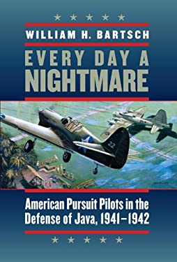 Every Day a Nightmare: American Pursuit Pilots in the Defense of Java, 1941-1942 9781603441766