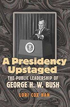 A Presidency Upstaged: The Public Leadership of George H. W. Bush 9781603442206