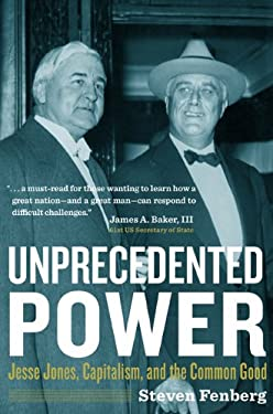 Unprecedented Power: Jesse Jones, Capitalism, and the Common Good 9781603444347