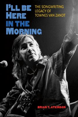 I'll Be Here in the Morning: The Songwriting Legacy of Townes Van Zandt 9781603445269