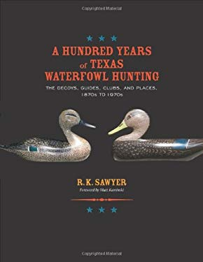 A Hundred Years of Texas Waterfowl Hunting: The Decoys, Guides, Clubs, and Places, 1870s to 1970s 9781603447638