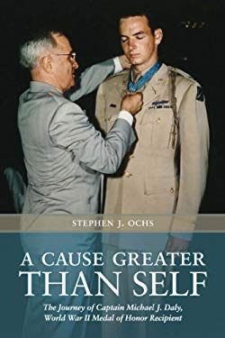 A Cause Greater Than Self: The Journey of Captain Michael J. Daly, World War II Medal of Honor Recipient 9781603447836