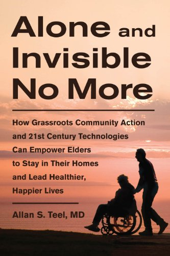 Alone and Invisible No More: How Grassroots Community Action and 21st Century Technologies Can Empower Elders to Stay in Their Homes and Lead Healt 9781603583794