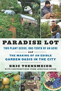 Paradise Lot: Two Plant Geeks, One-Tenth of an Acre, and the Making of an Edible Garden Oasis in the City 9781603583992