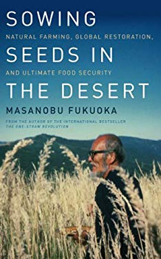 Sowing Seeds in the Desert: Natural Farming, Global Restoration, and Ultimate Food Security 9781603584180