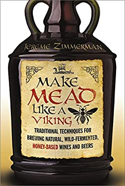 Make Mead Like a Viking: Traditional Techniques for Brewing Natural, Wild-Fermented, Honey-Based Wines and Beers