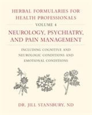 Herbal Formularies for Health Professionals, Volume 4: Neurology, Psychiatry, and Pain Management, including Cognitive and Neurologic Conditions and E