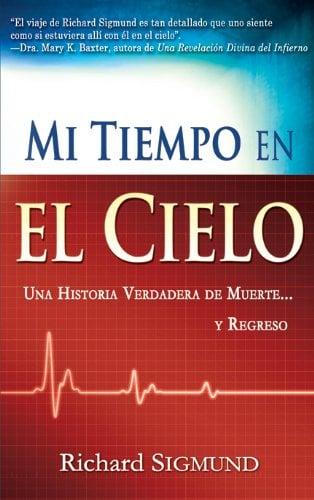 Mi Tiempo En El Cielo: Una Historia Verdadera...De Muerte Y Regreso 9781603742320