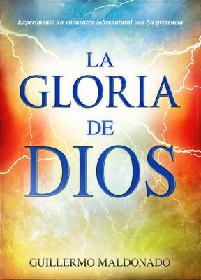 La Gloria de Dios: Experimente un Encuentro Sobrenatural Con su Presencia = The Glory of God 9781603744911