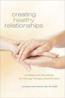 Creating Healing Relationships: Professional Standards for Energy Therapy Practitioners 9781604150803