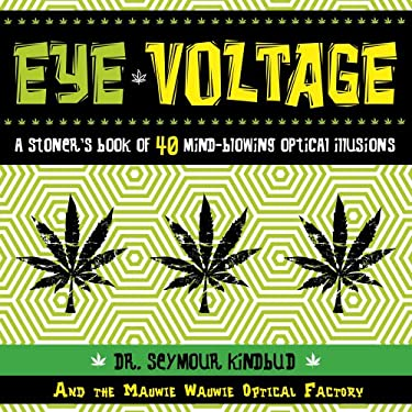 Eye Voltage: A Stoner's Book of 40 Mind-Blowing Optical Illusions 9781604332674