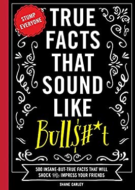 True Facts That Sound Like Bull$#*t: 500 Insane-But-True Facts That Will Shock and Impress Your Friends