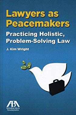 Lawyers as Peacemakers: Practicing Holistic, Problem-Solving Law 9781604428629