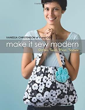 Make It Sew Modern: Gather, Twist, Pleat, Texture 9781604680591