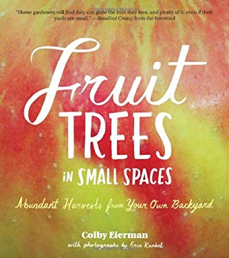 Fruit Trees in Small Spaces: Abundant Harvests from Your Own Backyard 9781604691900