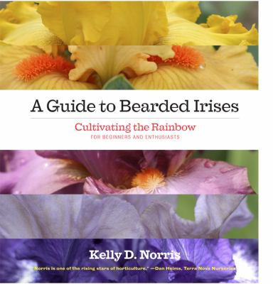 A Guide to Bearded Irises: Cultivating the Rainbow for Beginners and Enthusiasts 9781604692082