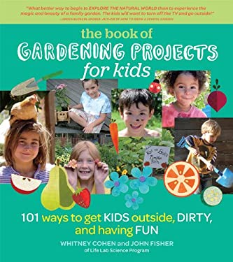 Gardening Projects for Kids: 101 Ways to Get Kids Outside, Dirty, and Having Fun 9781604692457