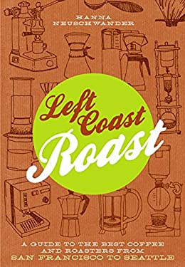 Left Coast Roast: A Guide to the Best Coffee and Roasters from San Francisco to Seattle 9781604692846