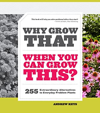 Why Grow That When You Can Grow This?: 255 Extraordinary Alternatives to Everyday Problem Plants 9781604692860