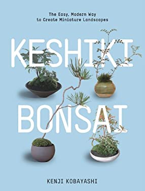 Keshiki Bonsai: The Easy, Modern Way to Create Miniature Landscapes 9781604693591