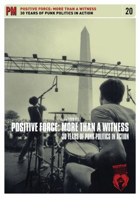 Positive Force: More Than a Witness: 25 Years of Punk Politics in Action