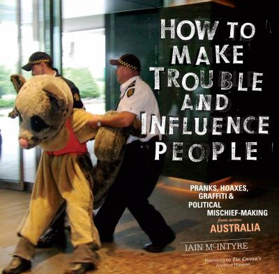 How to Make Trouble and Influence People: Pranks, Hoaxes, Graffiti & Political Mischief-Making from Across Australia 9781604865950