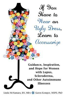 If You Have to Wear an Ugly Dress, Learn to Accessorize: Guidance, Inspiration, and Hope for Women with Lupus, Scleroderma, and Other Autoimmune Illne 9781604945959