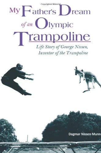 My Father's Dream of an Olympic Trampoline: Life Story of George Nissen, Inventor of the Trampoline 9781604947977