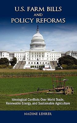 U.S. Farm Bills and Policy Reforms: Ideological Conflicts Over World Trade, Renewable Energy, and Sustainable Agriculture 9781604977011