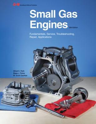 Small Gas Engines: Fundamentals, Service, Troubleshooting, Repair, Applications 9781605255477