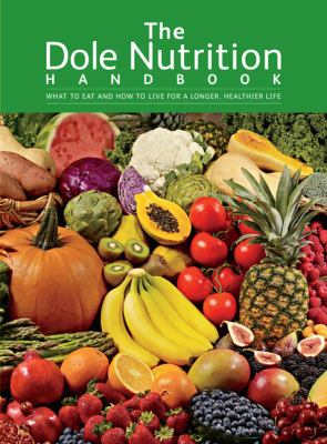 The Dole Nutrition Handbook: What to Eat and How to Live for a Longer, Healthier Life 9781605292953