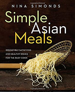 Simple Asian Meals: Irresistibly Satisfying and Healthy Dishes for the Busy Cook 9781605293226