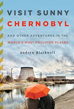 Visit Sunny Chernobyl: And Other Adventures in the World's Most Polluted Places 9781605294452