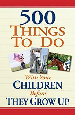 500 Things to Do with Your Children Before They Grow Up 9781605534817