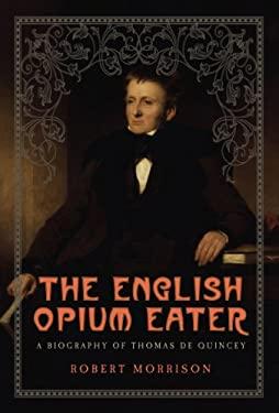 The English Opium Eater: A Biography of Thomas de Quincey 9781605981321