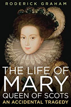 The Life of Mary, Queen of Scots: An Accidental Tragedy 9781605981413