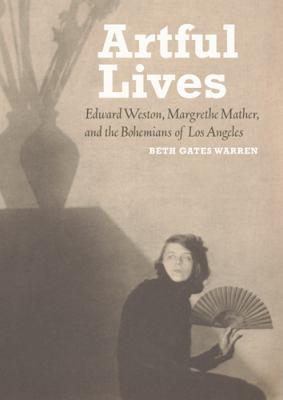 Artful Lives: Edward Weston, Margrethe Mather, and the Bohemians of Los Angeles 9781606060704