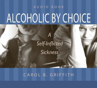 Alcoholic by Choice: A Self-Inflicted Sickness 9781606152089