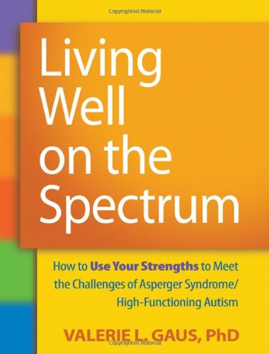 Living Well on the Spectrum: How to Use Your Strengths to Meet the Challenges of Asperger Syndrome/High-Functioning Autism 9781606236345