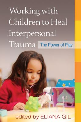 Working with Children to Heal Interpersonal Trauma: The Power of Play 9781606238929