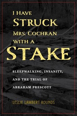 I Have Struck Mrs. Cochran with a Stake: Sleepwalking, Insanity, and the Trial of Abraham Prescott (True Crime History)