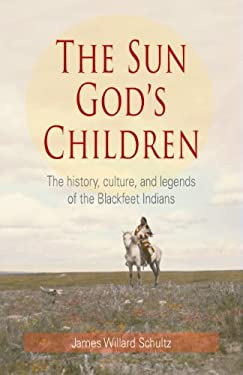 The Sun God's Children: The History, Culture, and Legends of the Blackfeet Indians 9781606390221