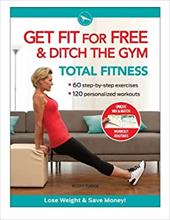 Get Fit for Free & Ditch the Gym: Total Fitness: 48 Step-By-Steo Exercises, 120 Personalized Workouts