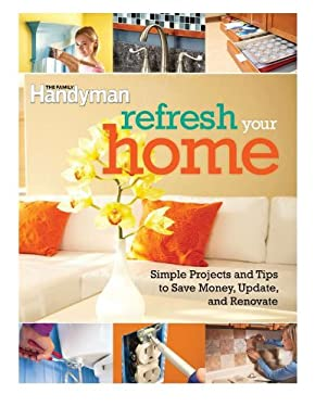 Refresh Your Home: 500 Simple Projects & Tips to Save Money, Update, & Renovate 9781606522011