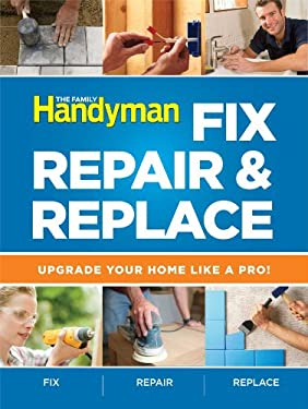 The Family Handyman Fix, Repair & Replace: Upgrade Your Home Like a Pro! 9781606524138