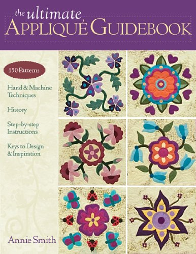 The Ultimate Applique Guidebook: 150 Patterns, Hand & Machine Techniques, History, Step-By-Step Instructions, Keys to Design & Inspiration 9781607050056