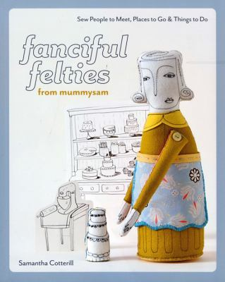 Fanciful Felties from Mummysam: Sew People to Meet, Places to Go & Things to Do 9781607050063