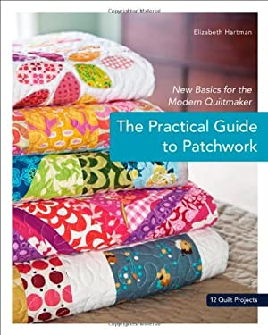 The Practical Guide to Patchwork: New Basics for the Modern Quiltmaker: 12 Quilt Projects 9781607050087