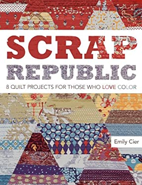 Scrap Republic: 8 Quilt Projects for Those Who Love Color 9781607052142
